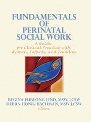 Fundamentals of Perinatal Social Work - A Guide for Clinical Practice with Women, Infants, and Families ebook by Regina F Lind,Debra H Bachman