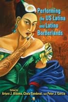 Performing the US Latina and Latino Borderlands ebook by Arturo J. Aldama, Chela Sandoval, Peter J. García