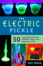Electric Pickle - 50 Experiments from the Periodic Table, from Aluminum to Zinc ebook by Joey Green, Joey Green
