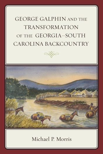 George Galphin and the Transformation of the Georgia–South Carolina Backcountry ebook by Michael P. Morris