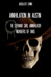 Annihilation In Austin - The Servant Girl Annihilator Murders of 1885 ebook by Tim Huddleston