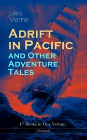 Adrift in Pacific and Other Adventure Tales – 17 Books in One Volume (Illustrated) - The Lesser Known Works from the Father of Science Fiction and the Famous Author of 20,000 Leagues Under the Sea, Journey to the Center of the Earth and Around the World in 80 days ebook by Jules Verne, Virginia Champlin, A. Estoclet,...