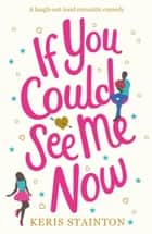 If You Could See Me Now - A laugh out loud romantic comedy ebook by Keris Stainton