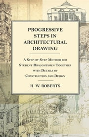 Progressive Steps in Architectural Drawing - A Step-by-Step Method for Student Draughtsmen Together with Details of Construction and Design ebook by George W. Seaman