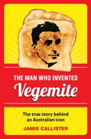The Man Who Invented Vegemite ebook by Jamie Callister