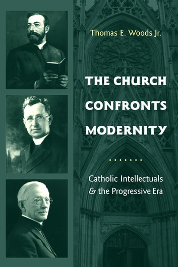 The Church Confronts Modernity - Catholic Intellectuals and the Progressive Era ebook by Thomas Woods  Jr.