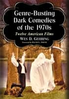 Genre-Busting Dark Comedies of the 1970s - Twelve American Films ebook by Wes D. Gehring