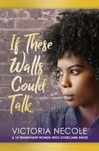If These Walls Could Talk - Stories from Women Who Overcame Abuse ebook by Victoria Necole
