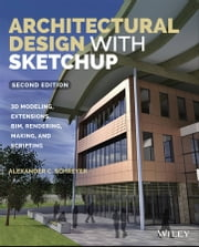 Architectural Design with SketchUp - 3D Modeling, Extensions, BIM, Rendering, Making, and Scripting ebook by Alexander C. Schreyer