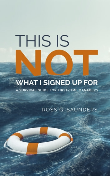 This Is Not What I Signed Up For: A Survival Guide for First-Time Managers ebook by Ross G Saunders