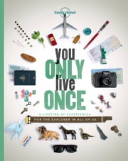 You Only Live Once - A Lifetime of Experiences for the Explorer in all of us ebook by Lonely Planet