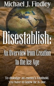 Disestablish: An Overview from Creation to the Ice Age ebook by Michael J. Findley