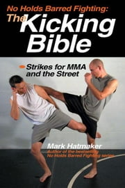 No Holds Barred Fighting: The Kicking Bible: Strikes for MMA and the Street ebook by Hatmaker, Mark
