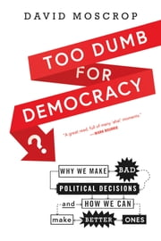 Too Dumb for Democracy? - Why We Make Bad Political Decisions and How We Can Make Better Ones ebook by David Moscrop