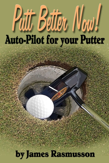 Putt Better Now: Auto Pilot for your Putter ebook by James Rasmusson