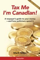 Tax Me I'm Canadian! - A Taxpayer's Guide to Your Money and How Politicians Spend It ebook by Mark Milke
