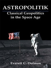 Astropolitik - Classical Geopolitics in the Space Age ebook by Everett C. Dolman