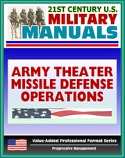21st Century U.S. Military Manuals: Army Theater Missile Defense Operations (FM 100-12) Ballistic and Cruise Missiles (Value-Added Professional Format Series) ebook by Progressive Management