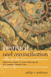 Revival and Reconciliation - Sacred Music in the Making of European Modernity ebook by Philip V. Bohlman, Mary Werkman Distinguished Service Professor of Music and the Humanities, The University of Chicago