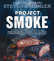 Project Smoke - Seven Steps to Smoked Food Nirvana, Plus 100 Irresistible Recipes from Classic (Slam-Dunk Brisket) to Adventurous (Smoked Bacon-Bourbon Apple Crisp) ebook by Steven Raichlen