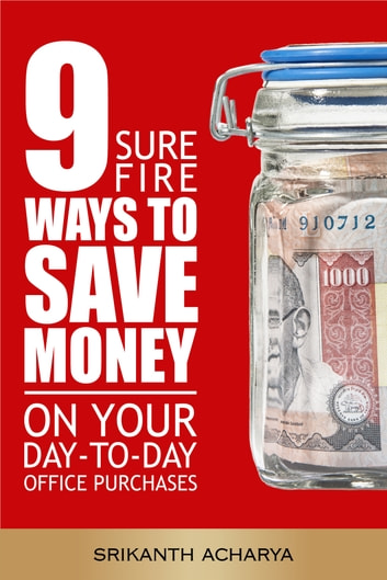 9 Sure Fire Ways To Save Money On Your Day-T-Day Office Purchases ebook by Srikanth Acharya
