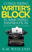 Conquering Writer's Block and Summoning Inspiration: Learn to Nurture a Lifestyle of Creativity eBook por K.M. Weiland