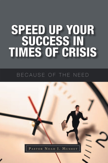 Speed up Your Success in Times of Crisis - Because of the Need ebook by Pastor Noah I. Mushet
