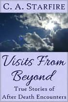 Visits From Beyond: True Stories of After Death Encounters ebook by C.A. Starfire