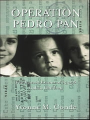 Operation Pedro Pan - The Untold Exodus of 14,048 Cuban Children ebook by Yvonne Conde