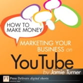 How to Make Money Marketing Your Business on YouTube ebook by Jamie Turner