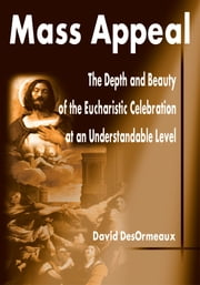 Mass Appeal - The Depth and Beauty of the Eucharistic Celebration at an Understandable Level ebook by David DesOrmeaux