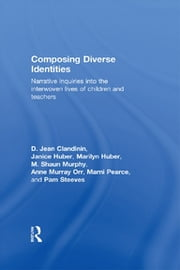 Composing Diverse Identities - Narrative Inquiries into the Interwoven Lives of Children and Teachers ebook by D. Jean Clandinin,Janice Huber,Marilyn Huber,M. Shaun Murphy,Anne Murray Orr,Marni Pearce,Pam Steeves