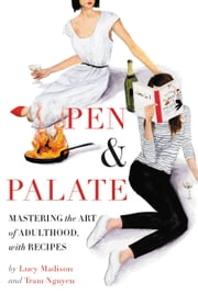 Pen & Palate - Mastering the Art of Adulthood, with Recipes ebook by Lucy Madison,Tram Nguyen
