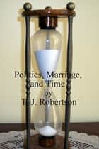 Politics, Marriage, and Time ebook by T. J. Robertson