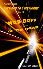 Memoirs From The Road To Everywhere Vol II Wild Boys and Girls Of The Road ebook by Sebastian Jaymes