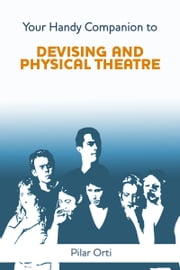 Your Handy Companion to Devising and Physical Theatre ebook by Pilar Orti