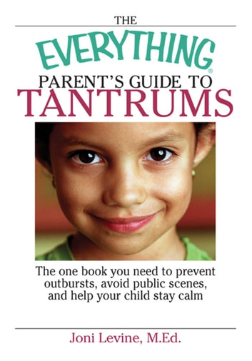 The Everything Parent's Guide To Tantrums - The One Book You Need To Prevent Outbursts, Avoid Public Scenes, And Help Your Child Stay Calm eBook by Joni Levine