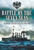 Battle on the Seven Seas - German Cruiser Battles, 1914–1918 ebook by Gary Staff