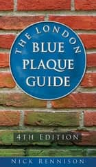 London Blue Plaque Guide: Fourth Edition - Fourth Edition ebook by Nick Rennison