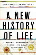 A New History of Life - The Radical New Discoveries about the Origins and Evolution of Life on Earth ebook by Peter Ward, Joe Kirschvink