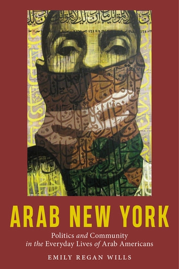 Arab New York - Politics and Community in the Everyday Lives of Arab Americans eBook by Emily Regan Wills