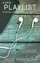 A New Playlist - Hearing Jesus in a Noisy World ebook by Jacob Armstrong