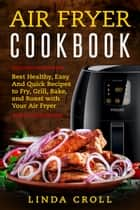 Air Fryer Cookbook - Best Healthy, Easy And Quick Recipes to Fry, Grill, Bake, and Roast with Your Air Fryer ebook by Linda Croll