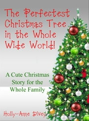 The Perfectest Christmas Tree in the Whole Wide World: A Cute Christmas Story for the Whole Family ebook by Holly-Anne Divey