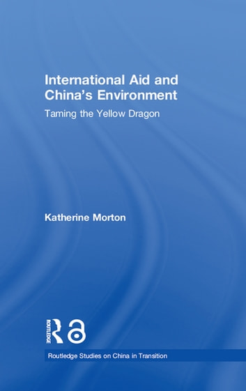 International Aid and China's Environment - Taming the Yellow Dragon ebook by Katherine Morton