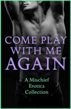Come Play With Me Again: A Mischief Erotica Collection ebook by Sommer Marsden, CeCe Marsh, Justine Elyot,...