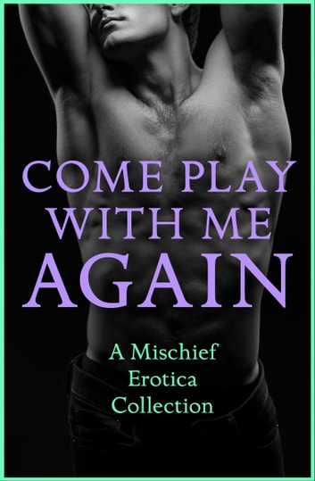 Come Play With Me Again: A Mischief Erotica Collection ebook by Sommer Marsden,CeCe Marsh,Justine Elyot,Heather Towne,Lily Harlem,Rose de Fer