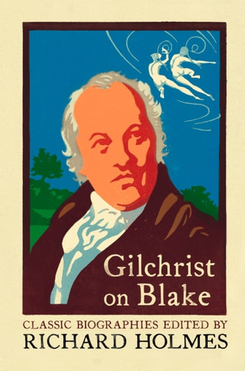 Gilchrist on Blake: The Life of William Blake by Alexander Gilchrist ebook by Alexander Gilchrist