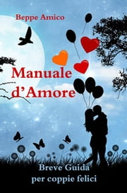Manuale d'amore - Breve Guida per coppie felici ebook by Beppe Amico
