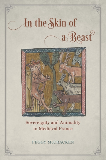 In the Skin of a Beast - Sovereignty and Animality in Medieval France ebook by Peggy McCracken